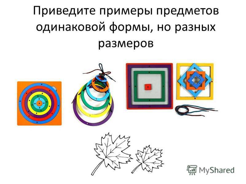 Приведите примеры предметов одинаковой формы, но разных размеров