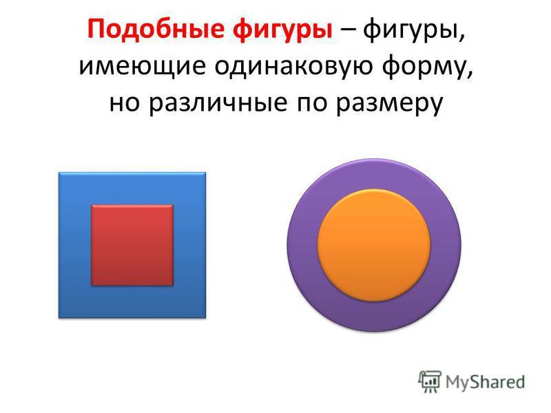 Подобные фигуры – фигуры, имеющие одинаковую форму, но различные по размеру