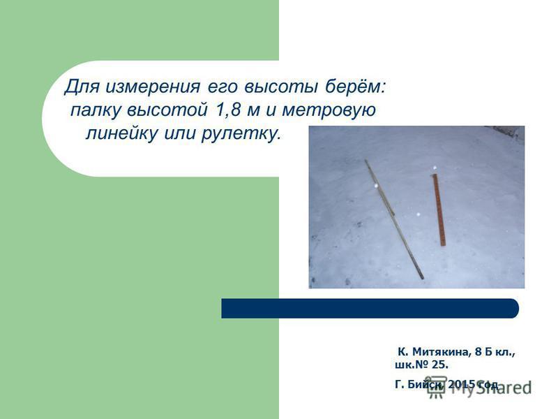 К. Митякина, 8 Б кл., шк. 25. Г. Бийск, 2015 год Для измерения его высоты берём: палку высотой 1,8 м и метровую линейку или рулетку.