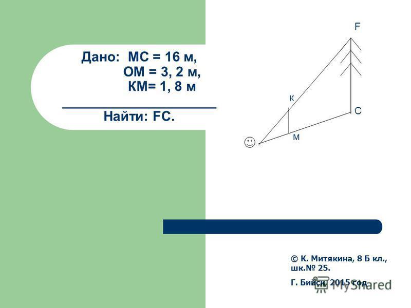 Дано: МС = 16 м, ОМ = 3, 2 м, КМ= 1, 8 м ____________________ Найти: FС. © К. Митякина, 8 Б кл., шк. 25. Г. Бийск, 2015 год к м F C