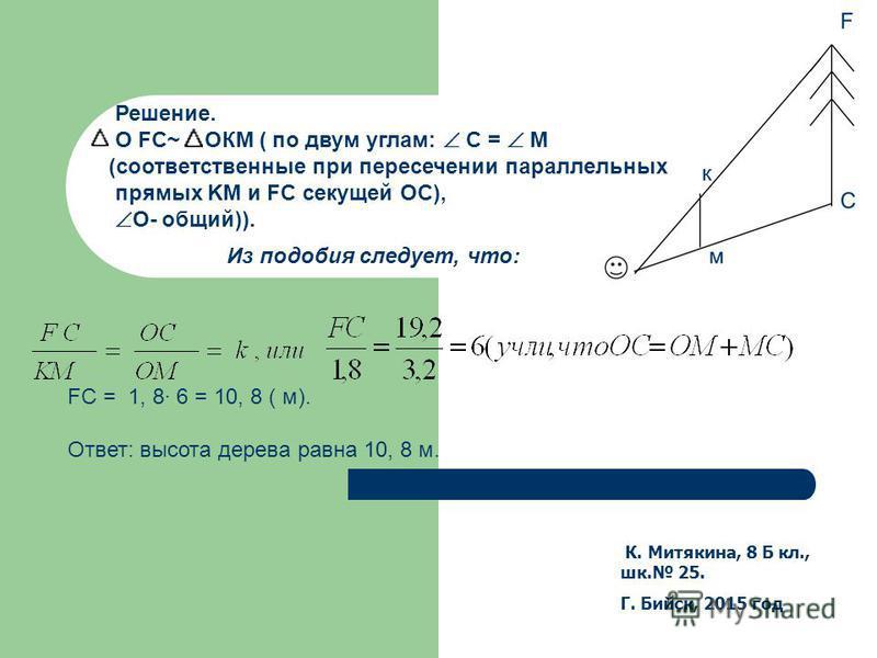 К. Митякина, 8 Б кл., шк. 25. Г. Бийск, 2015 год Решение. О FC~ ОКМ ( по двум углам: С = М (соответственные при пересечении параллельных прямых KM и FС секущей OC), O- общий)). Из подобия следует, что: FС = 1, 8 6 = 10, 8 ( м). Ответ: высота дерева р