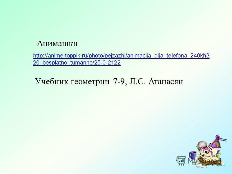 http://anime.toppik.ru/photo/pejzazhi/animacija_dlja_telefona_240kh3 20_besplatno_tumanno/25-0-2122 Анимашки Учебник геометрии 7-9, Л.С. Атанасян