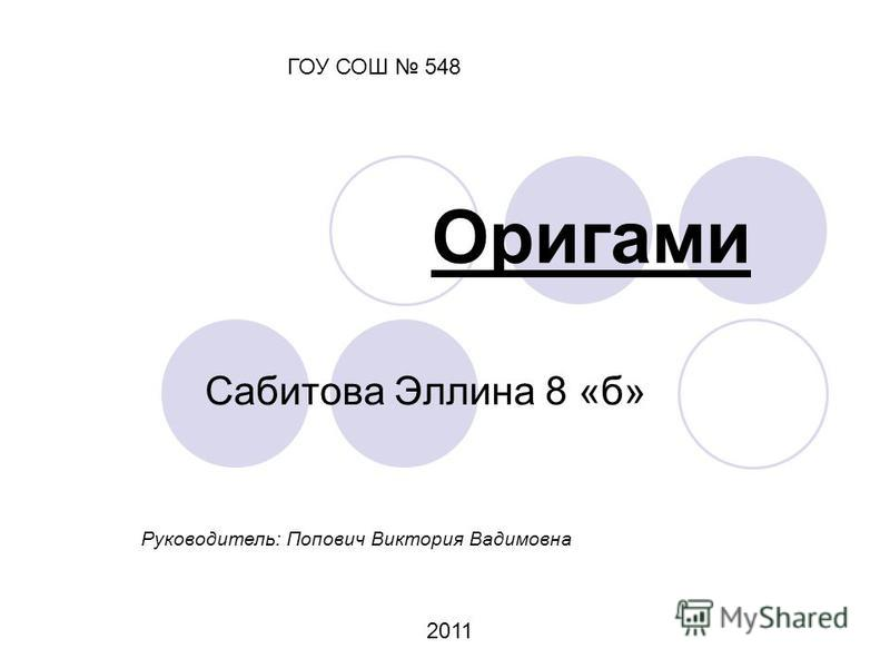Оригами Сабитова Эллина 8 «б» ГОУ СОШ 548 Руководитель: Попович Виктория Вадимовна 2011