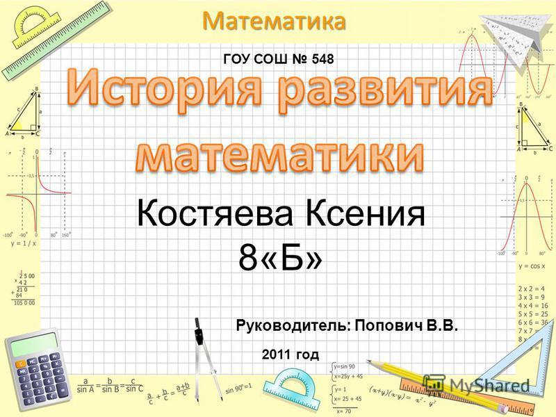 Математика Костяева Ксения 8«Б» Руководитель: Попович В.В. ГОУ СОШ 548 2011 год