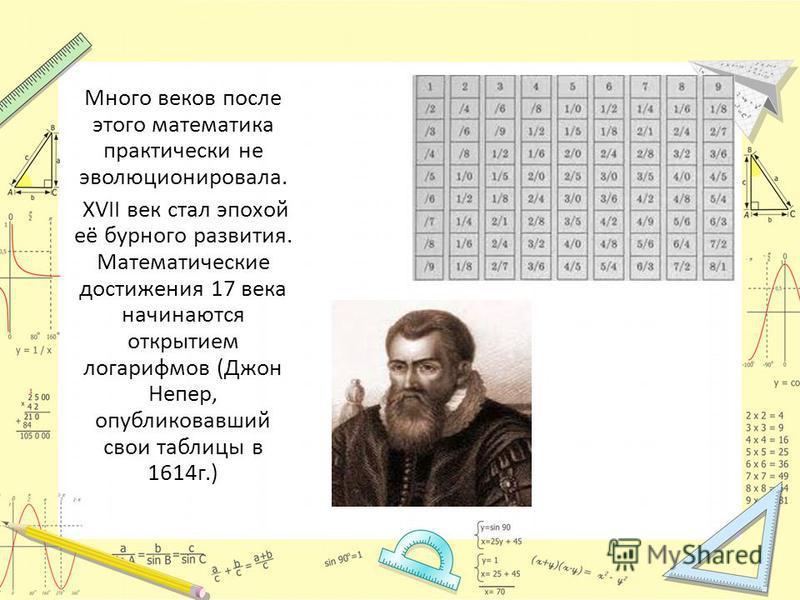 Много веков после этого математика практически не эволюционировала. XVII век стал эпохой её бурного развития. Математические достижения 17 века начинаются открытием логарифмов (Джон Непер, опубликовавший свои таблицы в 1614 г.)