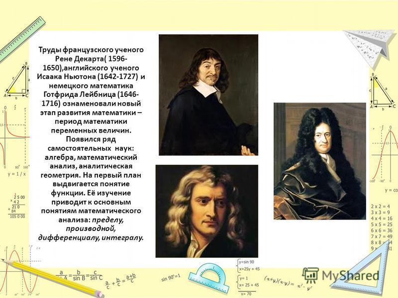 Труды французского ученого Рене Декарта( 1596- 1650),английского ученого Исаака Ньютона (1642-1727) и немецкого математика Готфрида Лейбница (1646- 1716) ознаменовали новый этап развития математики – период математики переменных величин. Появился ряд