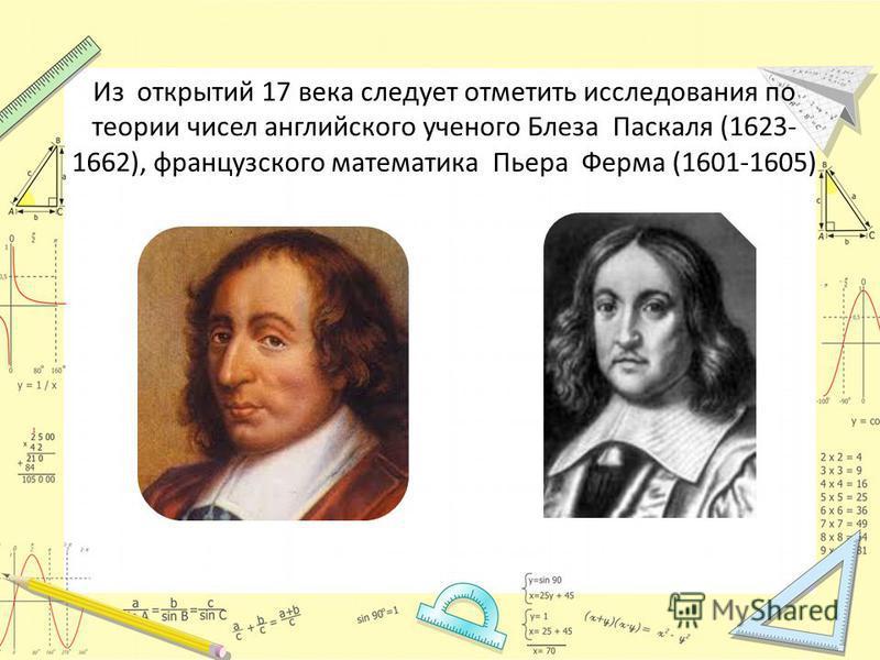Из открытий 17 века следует отметить исследования по теории чисел английского ученого Блеза Паскаля (1623- 1662), французского математика Пьера Ферма (1601-1605)