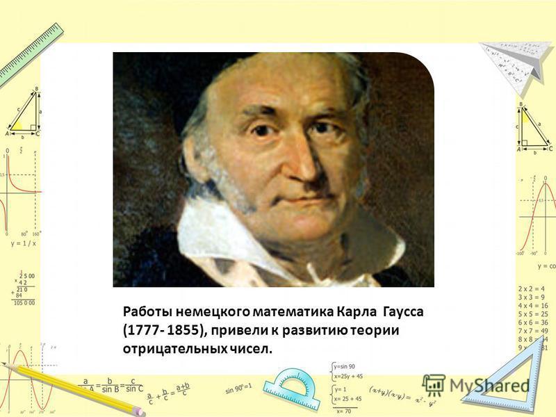 Работы немецкого математика Карла Гаусса (1777- 1855), привели к развитию теории отрицательных чисел.