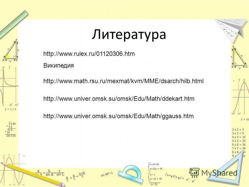 Литература http://www.rulex.ru/01120306. htm Википедия http://www.math.rsu.ru/mexmat/kvm/MME/dsarch/hilb.html http://www.univer.omsk.su/omsk/Edu/Math/ddekart.htm http://www.univer.omsk.su/omsk/Edu/Math/ggauss.htm