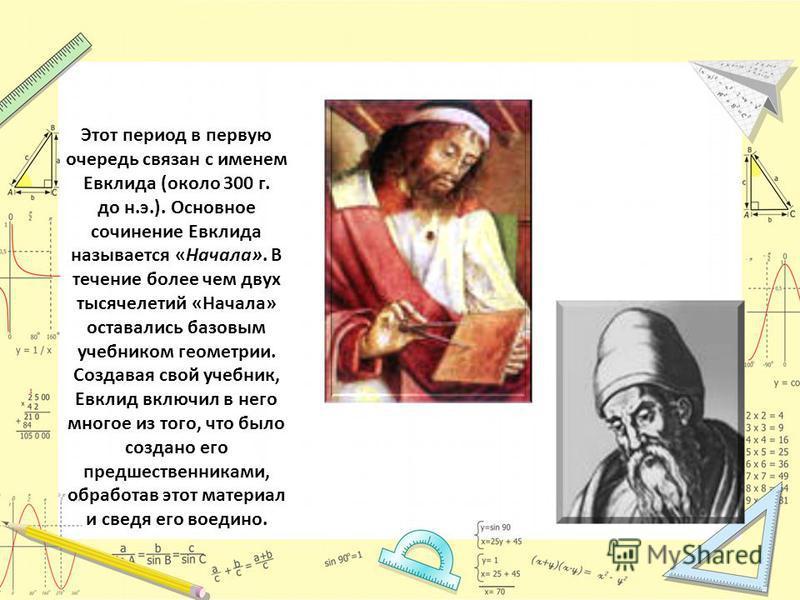 Этот период в первую очередь связан с именем Евклида (около 300 г. до н.э.). Основное сочинение Евклида называется «Начала». В течение более чем двух тысячелетий «Начала» оставались базовым учебником геометрии. Создавая свой учебник, Евклид включил в