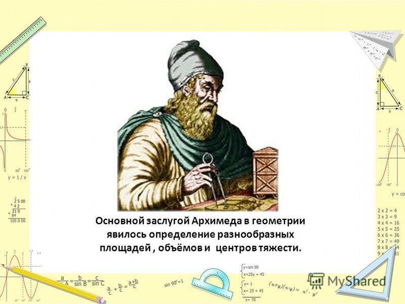Основной заслугой Архимеда в геометрии явилось определение разнообразных площадей, объёмов и центров тяжести.