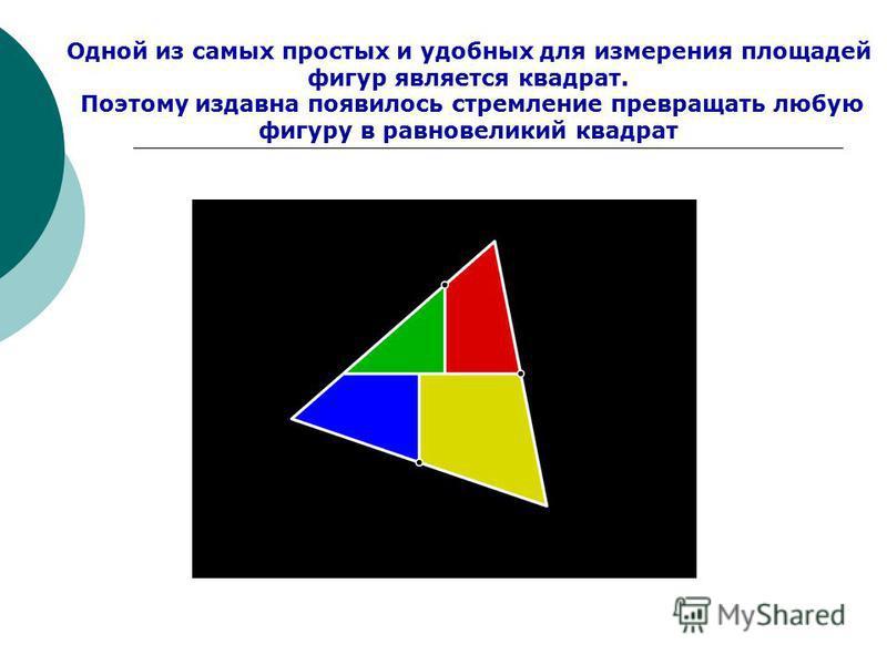 Одной из самых простых и удобных для измерения площадей фигур является квадрат. Поэтому издавна появилось стремление превращать любую фигуру в равновеликий квадрат