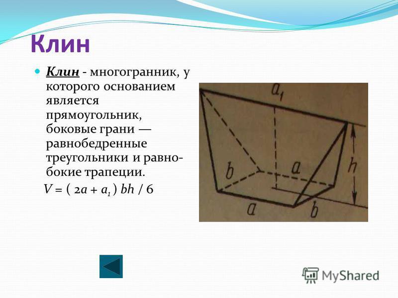 Клин Клин - многогранник, у которого основанием является прямоугольник, боковые грани равнобедренные треугольники и равно бокия трапеции. V = ( 2a + a 1 ) bh / 6