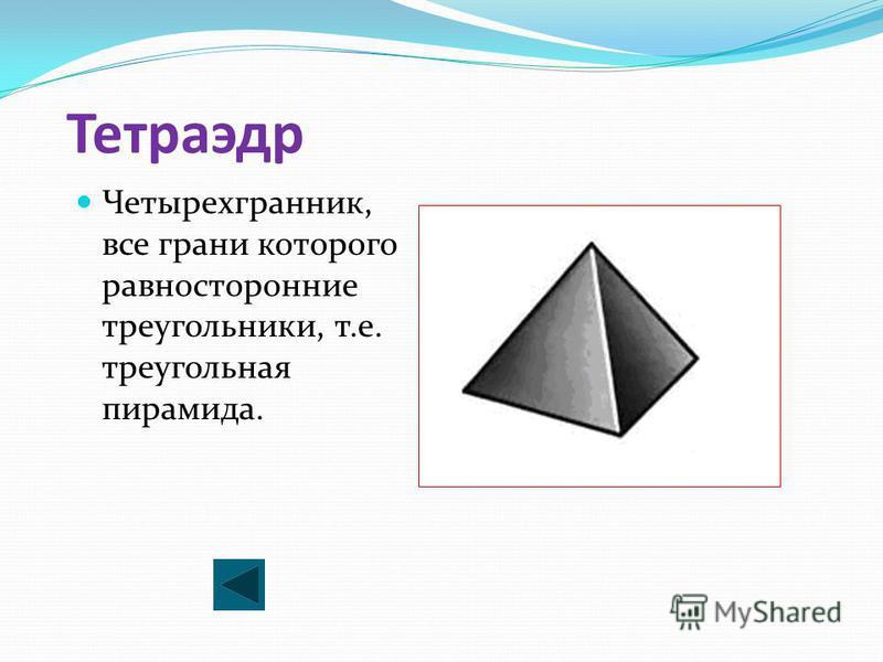 Тетраэдр Четырехгранник, все грани которого равносторонние треугольники, т.е. треугольная пирамида.