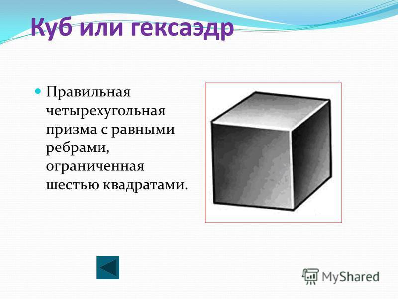 Куб или гексаэдр Правильная четырехугольная призма с равными ребрами, ограниченная шестью квадратами.