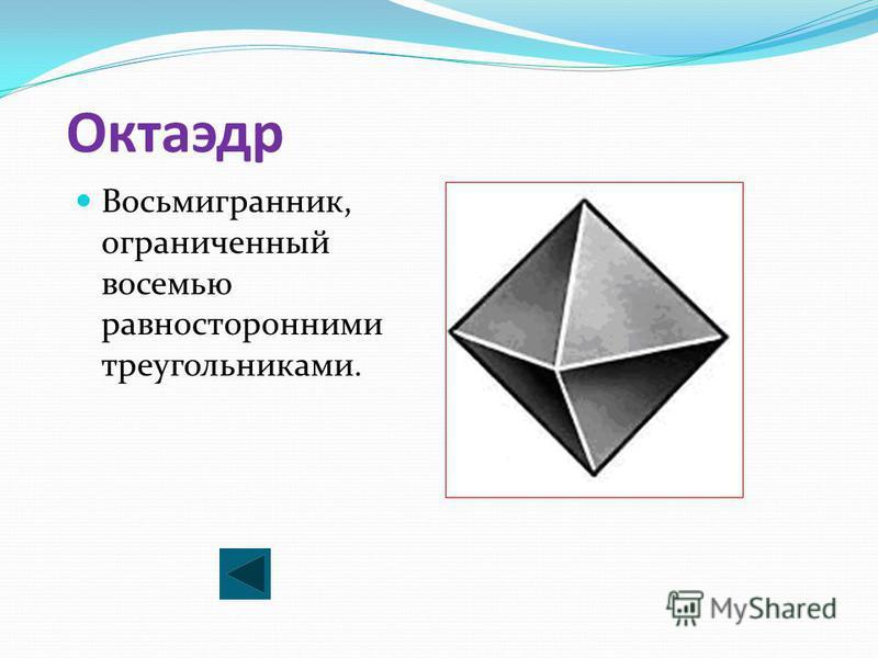 Октаэдр Восьмигранник, ограниченный восемью равносторонними треугольниками.