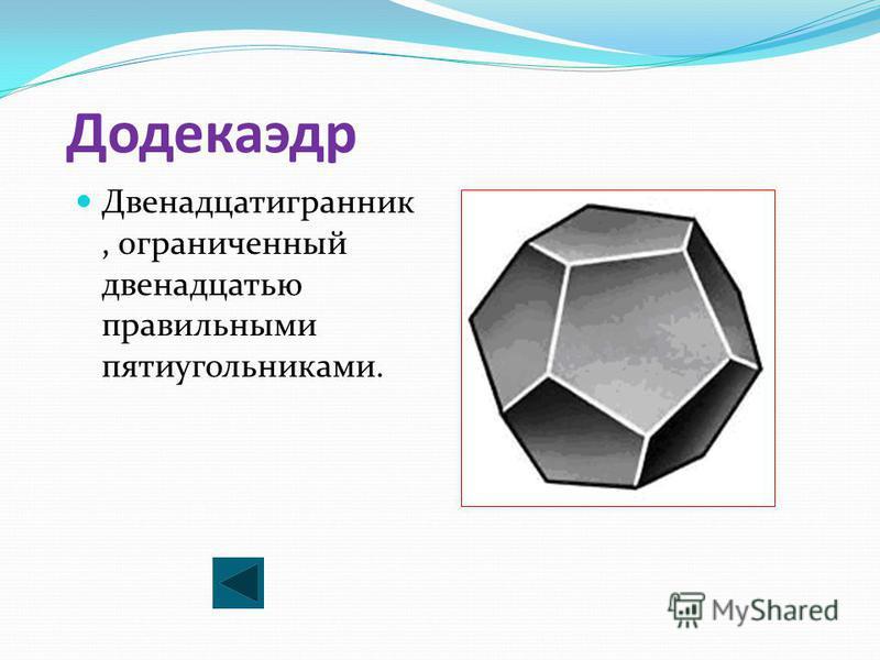 Додекаэдр Двенадцатигранник, ограниченный двенадцатью правильными пятиугольниками.