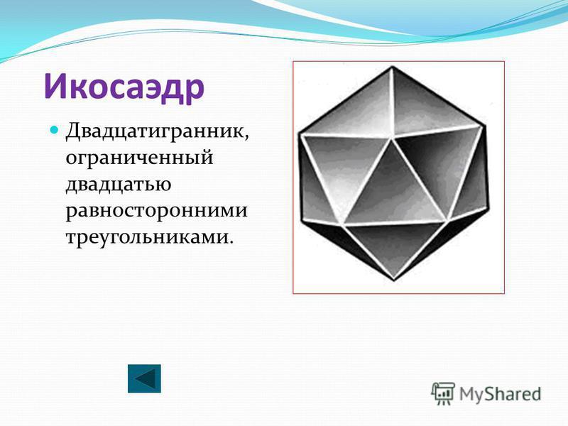 Икосаэдр Двадцатигранник, ограниченный двадцатью равносторонними треугольниками.