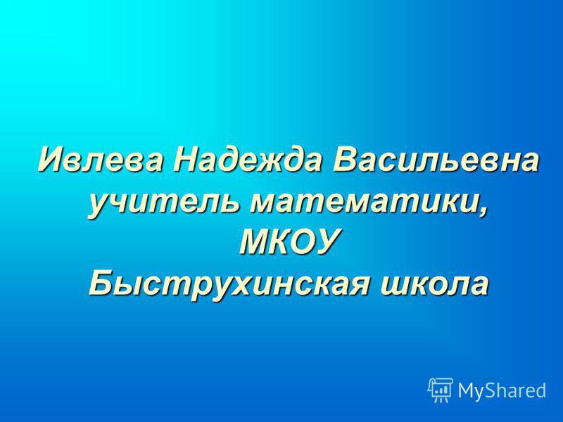 Ивлева Надежда Васильевна учитель математики, МКОУ Быструхинская школа