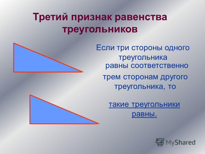 Третий признак равенства треугольников Если три стороны одного треугольника равны соответственно трем сторонам другого треугольника, то такие треугольники равны.