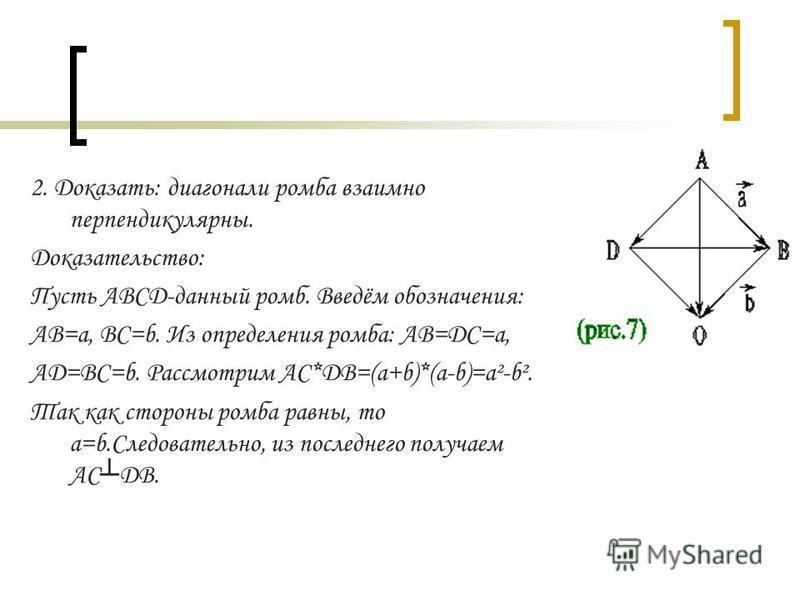 2. Доказать: диагонали ромба взаимно перпендикулярны. Доказательство: Пусть ABCD-данный ромб. Введём обозначения: AB=a, BC=b. Из определения ромба: AB=DC=a, AD=BC=b. Рассмотрим AC*DB=(a+b)*(a-b)=a²-b². Так как стороны ромба равны, то a=b.Следовательн