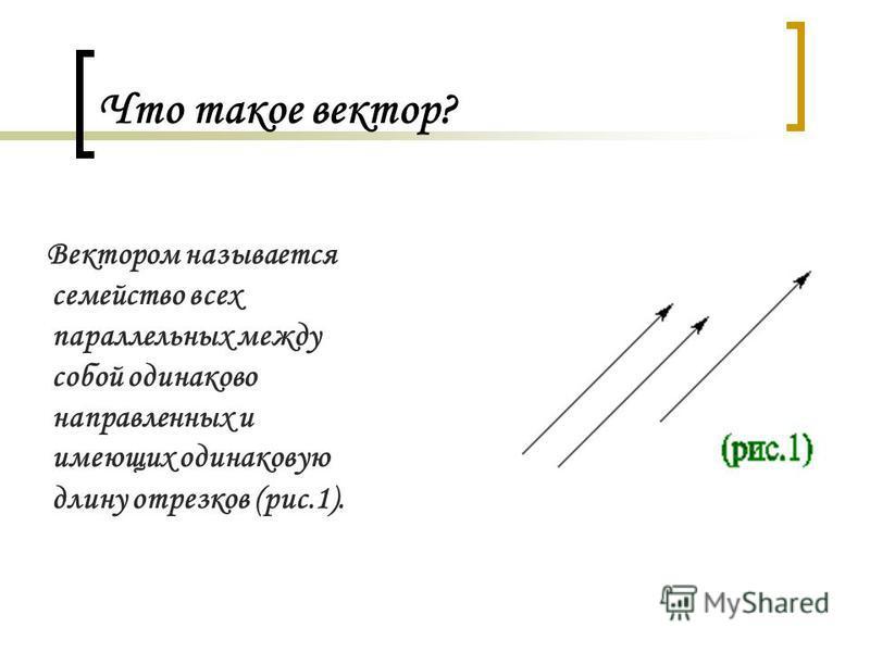 Что такое вектор? Вектором называется семейство всех параллельных между собой одинаково направленных и имеющих одинаковую длину отрезков (рис.1).