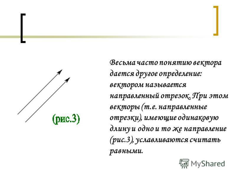 Весьма часто понятию вектора дается другое определение: вектором называется направленный отрезок. При этом векторы (т.е. направленные отрезки), имеющие одинаковую длину и одно и то же направление (рис.3), уславливаются считать равными.