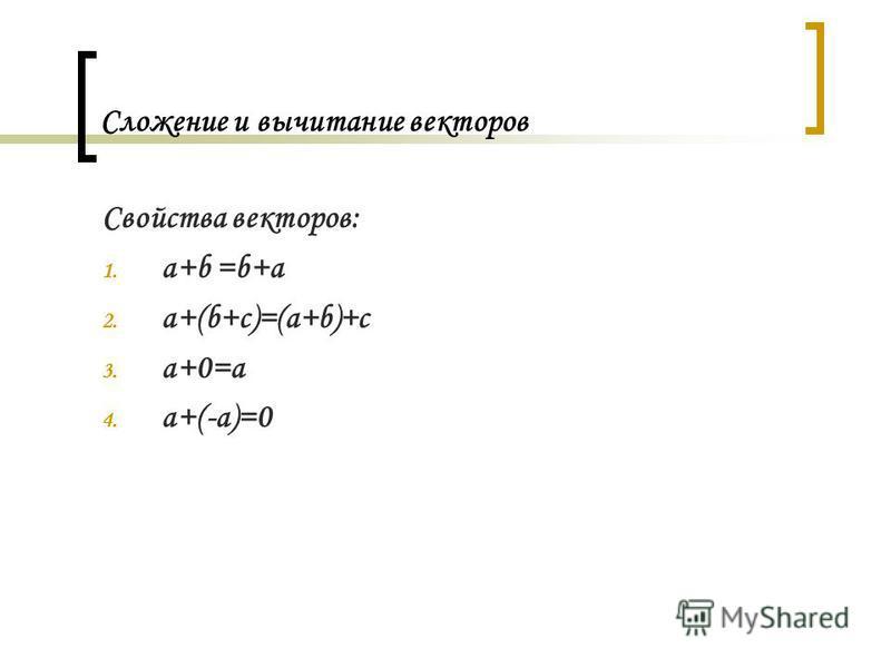 Сложение и вычитание векторов Свойства векторов: 1. a+b =b+a 2. a+(b+c)=(a+b)+c 3. a+0=a 4. a+(-a)=0