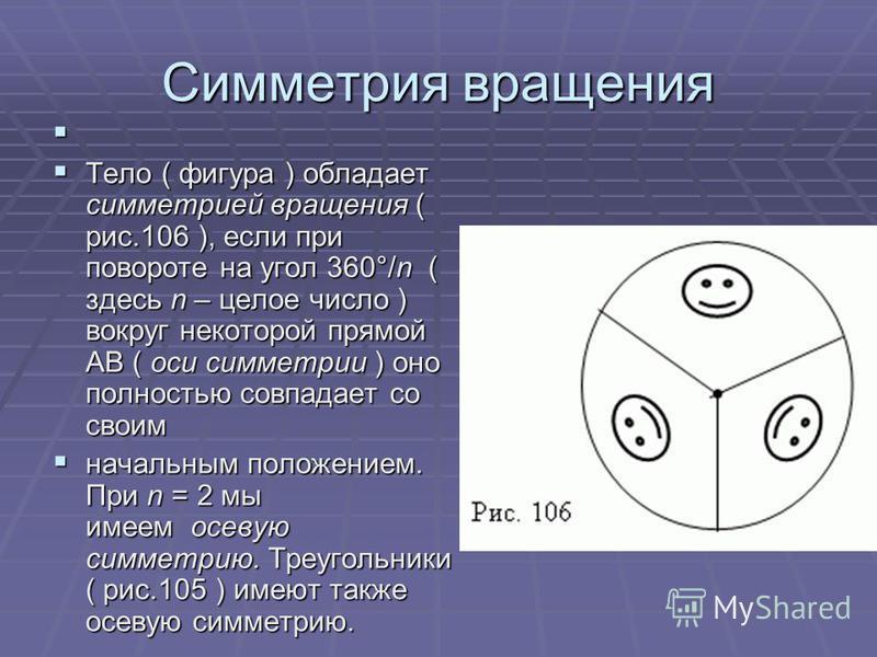 Симметрия вращения Тело ( фигура ) обладает симметрией вращения ( рис.106 ), если при повороте на угол 360°/n ( здесь n – целое число ) вокруг некоторой прямой AB ( оси симметрии ) оно полностью совпадает со своим Тело ( фигура ) обладает симметрией