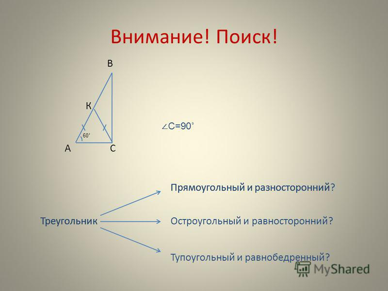 Внимание! Поиск! В С К А 60˚ Треугольник Остроугольный и равносторонний? Прямоугольный и разносторонний Тупоугольный и равнобедренный? С=90˚ Треугольник Прямоугольный и разносторонний?