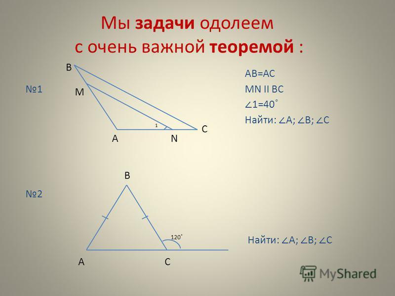 Мы задачи одолеем с очень важной теоремой : 1 В М С АN 1 АВ=АС МN II ВС 2 В СА 1=40˚ Найти: A; B; C 120 ˚ Найти: A; B; C