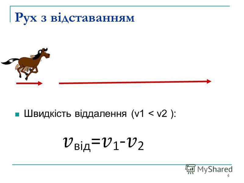 Рух з відставанням Швидкість віддалення (v1 < v2 ): 6