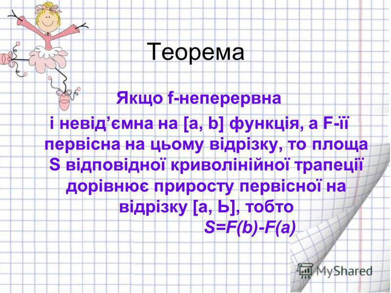 Теорема Якщо f-неперервна і невідємна на [а, b] функція, а F-її первісна на цьому відрізку, то площа S відповідної криволінійної трапеції дорівнює приросту первісної на відрізку [а, Ь], тобто S=F(b)-F(a)