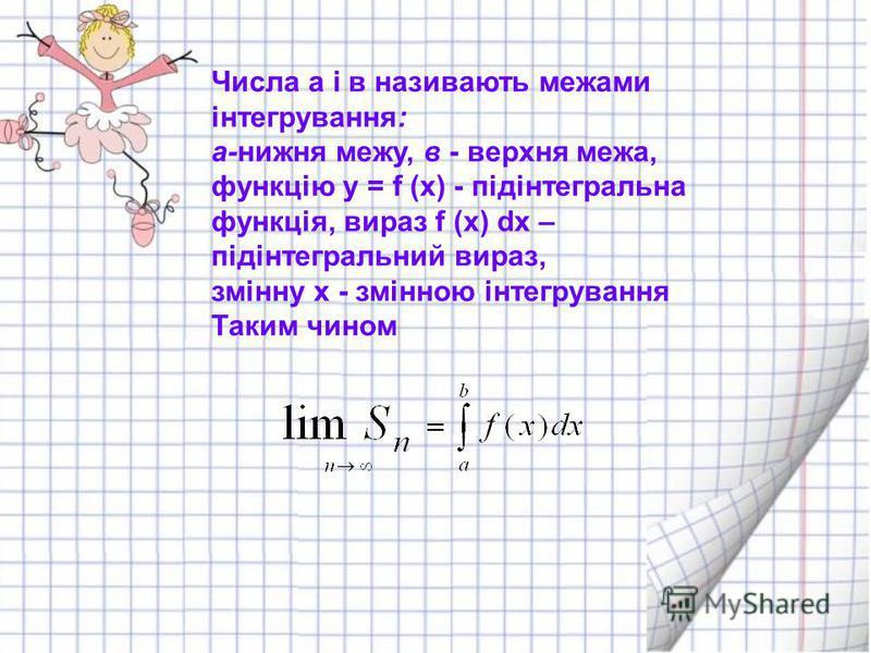 Числа а і в називають межами інтегрування: а-нижня межу, в - верхня межа, функцію у = f (х) - підінтегральна функція, вираз f (х) dх – підінтегральний вираз, змінну х - змінною інтегрування Таким чином
