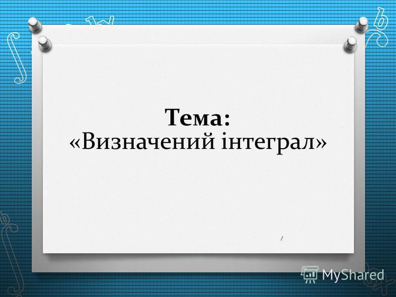 Тема: «Визначений інтеграл» 1