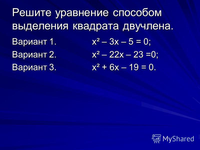Решите уравнение способом выделения квадрата двучлена. Вариант 1.х² – 3 х – 5 = 0; Вариант 2.х² – 22 х – 23 =0; Вариант 3.х² + 6 х – 19 = 0.
