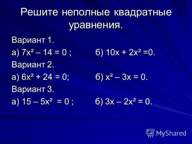 Решите неполные квадратные уравнения. Вариант 1. а) 7 х² – 14 = 0; б) 10 х + 2 х² =0. Вариант 2. а) 6 х² + 24 = 0; б) х² – 3 х = 0. Вариант 3. а) 15 – 5 х² = 0 ; б) 3 х – 2 х² = 0.