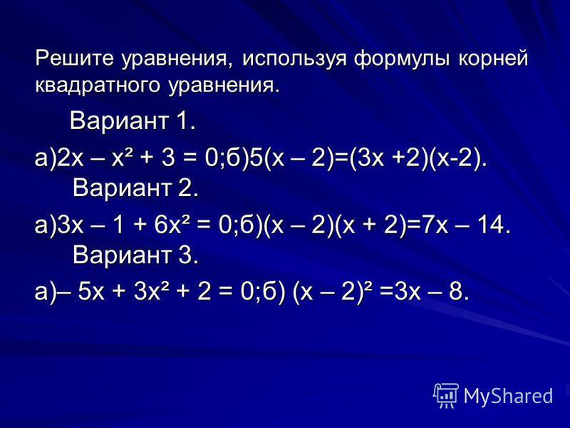 Решите уравнения, используя формулы корней квадратного уравнения. Вариант 1. Вариант 1. а)2 х – х² + 3 = 0;б)5(х – 2)=(3 х +2)(х-2). Вариант 2. а)3 х – 1 + 6 х² = 0;б)(х – 2)(х + 2)=7 х – 14. Вариант 3. а)– 5x + 3 х² + 2 = 0;б) (х – 2)² =3 х – 8.