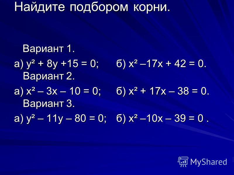 Найдите подбором корни. Вариант 1. Вариант 1. а) y² + 8y +15 = 0; б) х² –17 х + 42 = 0. Вариант 2. а) х² – 3 х – 10 = 0; б) х² + 17 х – 38 = 0. Вариант 3. а) y² – 11y – 80 = 0; б) х² –10 х – 39 = 0.