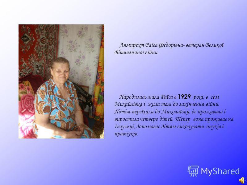 Лямпрехт Раїса Федорівна- ветеран Великої Вітчизняної війни. Народилась мала Раїса в 1929 р оці, в селі Михайлівка і жила там до закінчення війни. Потім переїхали до Миколаївки, де проживала і виростила четверо дітей. Тепер вона проживає на Інгульці,