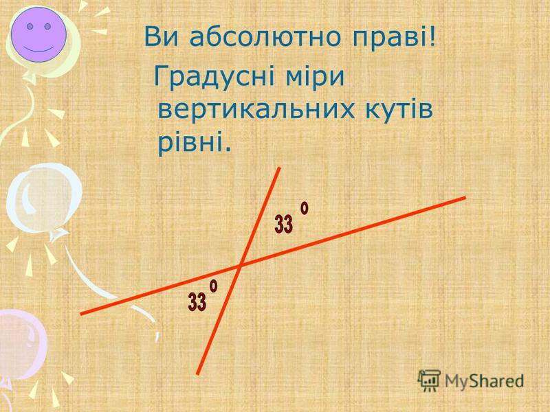 Ви абсолютно праві! Градусні міри вертикальних кутів рівні.