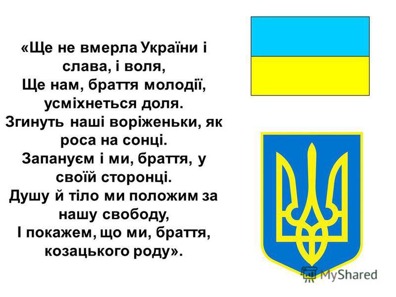 «Ще не вмерла України і слава, і воля, Ще нам, браття молодії, усміхнеться доля. Згинуть наші ворiженьки, як роса на сонці. Запануєм і ми, браття, у своїй сторонці. Душу й тіло ми положим за нашу свободу, І покажем, що ми, браття, козацького роду».