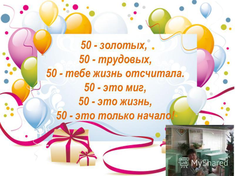 50 - золотых, 50 - трудовых, 50 - тебе жизнь отсчитала. 50 - это миг, 50 - это жизнь, 50 - это только начало!
