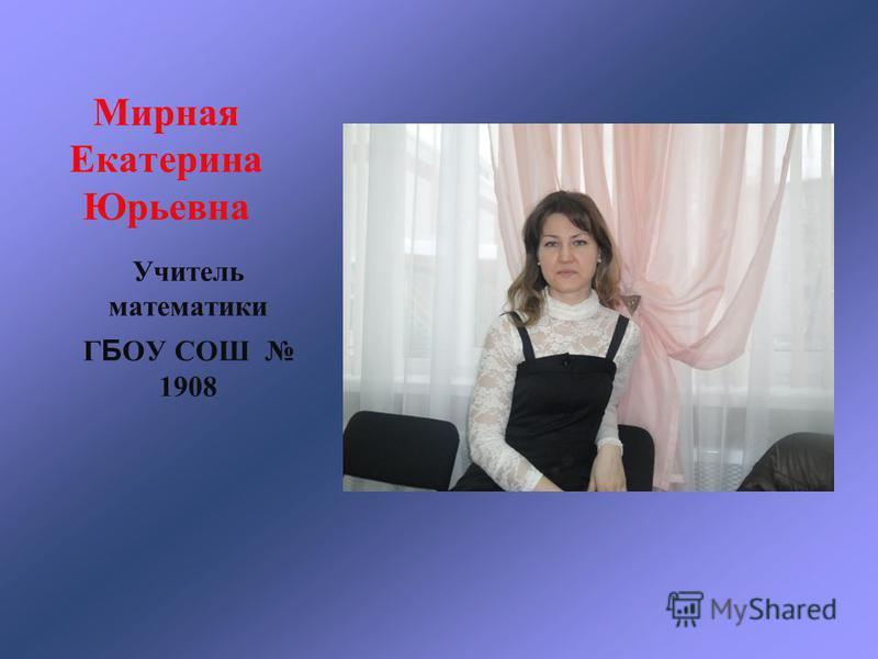 Мирная Екатерина Юрьевна Учитель математики Г Б ОУ СОШ 1908