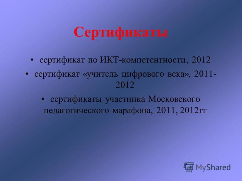 Сертификаты сертификат по ИКТ-компетентности, 2012 сертификат «учитель цифрового века», 2011- 2012 сертификаты участника Московского педагогического марафона, 2011, 2012 гг