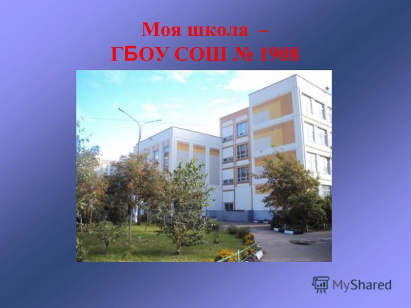 Моя школа – Г Б ОУ СОШ 1908