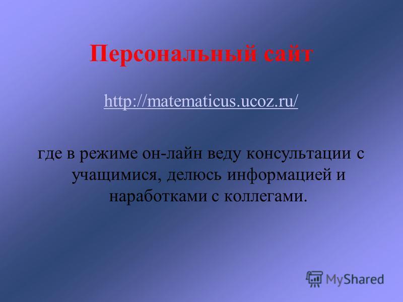 Персональный сайт http://matematicus.ucoz.ru/ где в режиме он-лайн веду консультации с учащимися, делюсь информацией и наработками с коллегами.