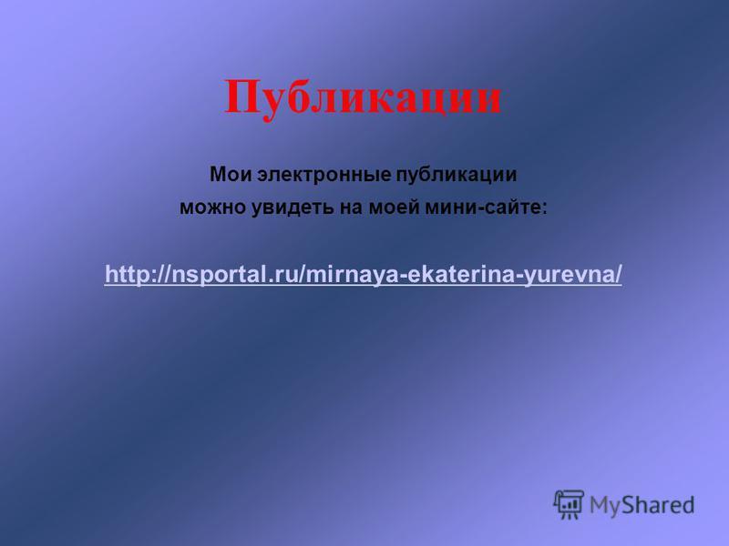 Публикации Мои электронные публикации можно увидеть на моей мини-сайте: http://nsportal.ru/mirnaya-ekaterina-yurevna/