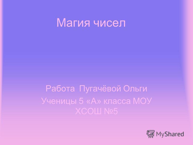 Магия чисел Работа Пугачёвой Ольги Ученицы 5 «А» класса МОУ ХСОШ 5