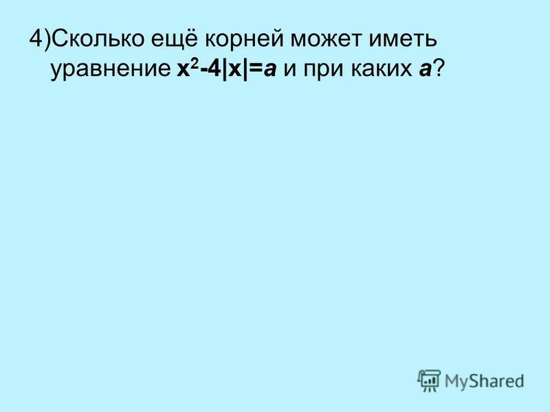4)Сколько ещё корней может иметь уравнение x 2 -4|x|=a и при каких a?